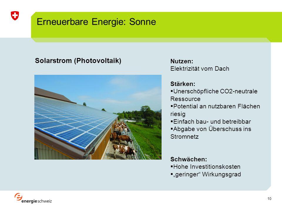 10 Solarstrom (Photovoltaik) Erneuerbare Energie: Sonne Nutzen: Elektrizität vom Dach Stärken: Unerschöpfliche CO2-neutrale Ressource Potential an nutzbaren Flächen riesig Einfach bau- und betreibbar Abgabe von Überschuss ins Stromnetz Schwächen: Hohe Investitionskosten geringer Wirkungsgrad