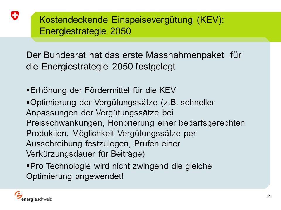 19 Kostendeckende Einspeisevergütung (KEV): Energiestrategie 2050 Der Bundesrat hat das erste Massnahmenpaket für die Energiestrategie 2050 festgelegt Erhöhung der Fördermittel für die KEV Optimierung der Vergütungssätze (z.B.