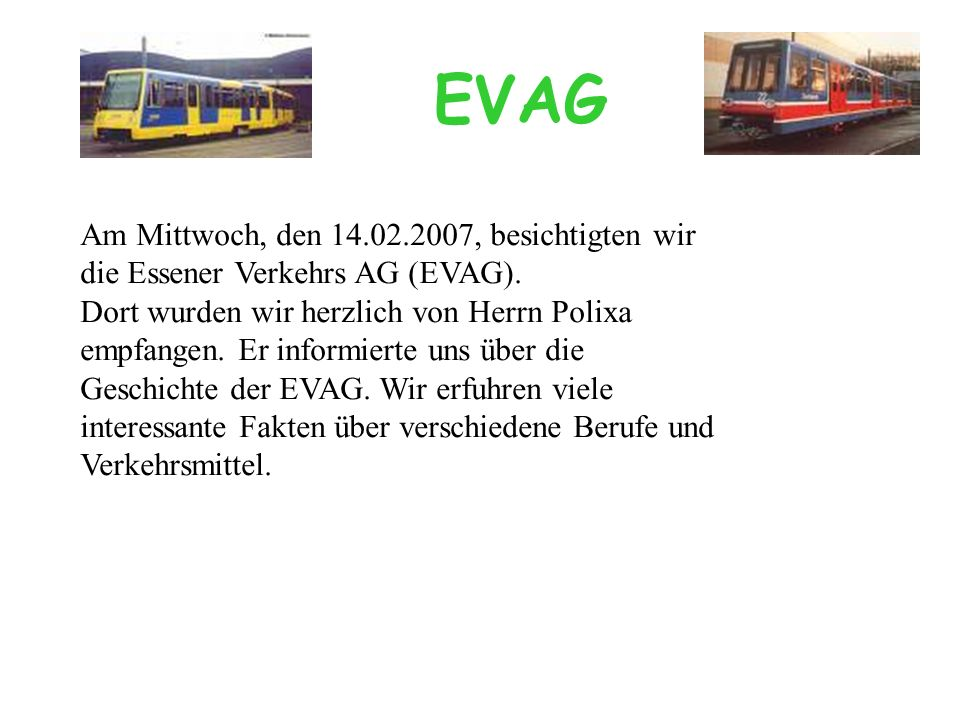 Am Mittwoch, den 14.02.2007, besichtigten wir die Essener Verkehrs AG (EVAG). Dort wurden wir herzlich von Herrn Polixa empfangen. Er informierte uns