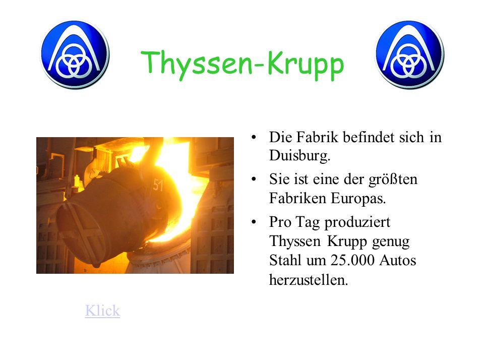 Thyssen-Krupp Die Fabrik befindet sich in Duisburg. Sie ist eine der größten Fabriken Europas. Pro Tag produziert Thyssen Krupp genug Stahl um 25.000