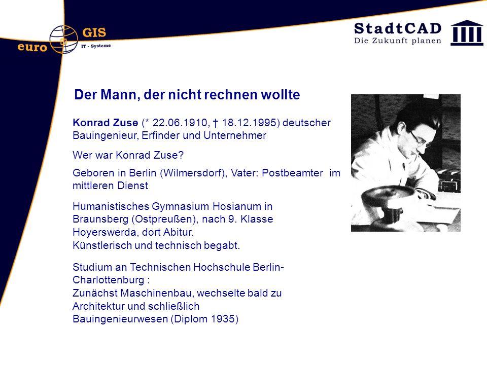 Der Mann, der nicht rechnen wollte Konrad Zuse (* 22.06.1910, 18.12.1995) deutscher Bauingenieur, Erfinder und Unternehmer Geboren in Berlin (Wilmersd