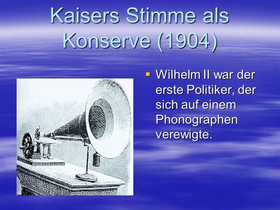 Kaisers Stimme als Konserve (1904) Wilhelm II war der erste Politiker, der sich auf einem Phonographen verewigte. Wilhelm II war der erste Politiker,