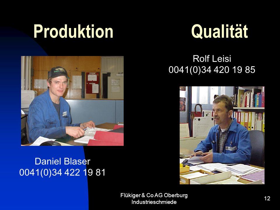 Flükiger & Co AG Oberburg Industrieschmiede 12 Produktion Qualität Daniel Blaser 0041(0)34 422 19 81 Rolf Leisi 0041(0)34 420 19 85