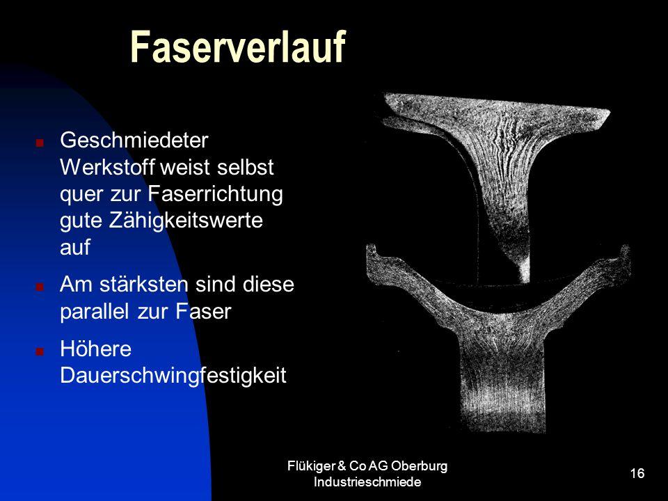 Flükiger & Co AG Oberburg Industrieschmiede 16 Faserverlauf Geschmiedeter Werkstoff weist selbst quer zur Faserrichtung gute Zähigkeitswerte auf Am st