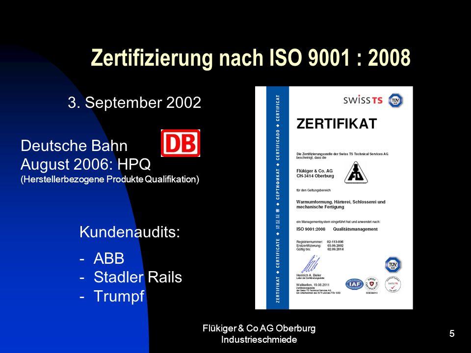 Flükiger & Co AG Oberburg Industrieschmiede 5 Zertifizierung nach ISO 9001 : 2008 3. September 2002 Deutsche Bahn August 2006: HPQ (Herstellerbezogene