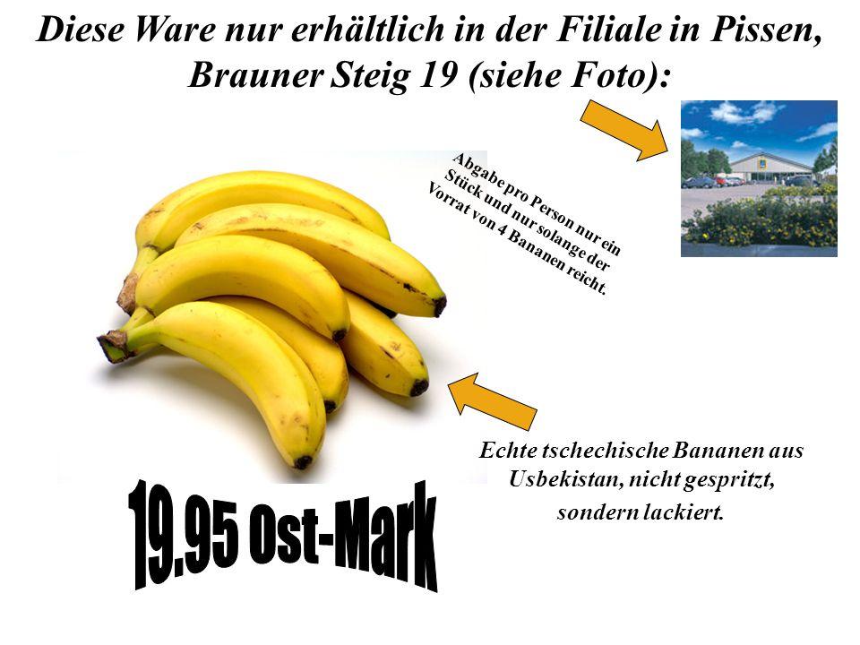 Diese Ware nur erhältlich in der Filiale in Pissen, Brauner Steig 19 (siehe Foto): Echte tschechische Bananen aus Usbekistan, nicht gespritzt, sondern lackiert.
