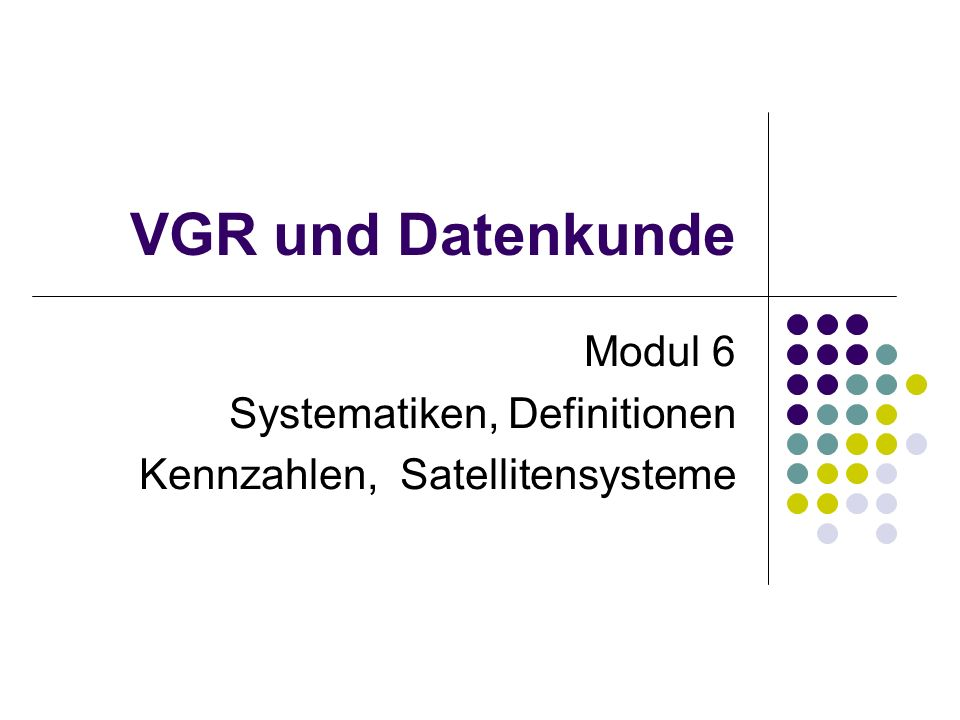 VGR und Datenkunde Modul 6 Systematiken, Definitionen Kennzahlen, Satellitensysteme