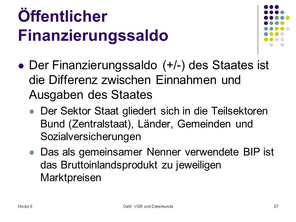 Modul 6Oettl: VGR und Datenkunde67 Öffentlicher Finanzierungssaldo Der Finanzierungssaldo (+/-) des Staates ist die Differenz zwischen Einnahmen und A