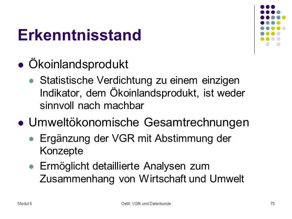 Modul 6Oettl: VGR und Datenkunde75 Erkenntnisstand Ökoinlandsprodukt Statistische Verdichtung zu einem einzigen Indikator, dem Ökoinlandsprodukt, ist
