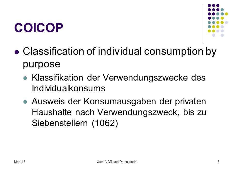 Modul 6Oettl: VGR und Datenkunde9 COICOP 1.Nahrungsmittel und alkoholfreie Getränke 2.Alkoholische Getränke, Tabakwaren und Drogen 3.Bekleidung und Schuhe 4.Wohnung, Wasser, Strom, Gas u.