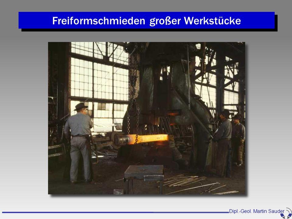 Freiformschmieden großer Werkstücke Dipl.-Geol. Martin Sauder