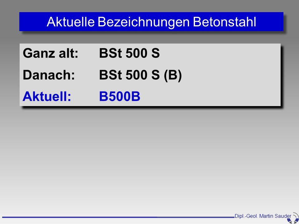 Dipl.-Geol. Martin Sauder Aktuelle Bezeichnungen Betonstahl Ganz alt:BSt 500 S Danach:BSt 500 S (B) Aktuell:B500B Ganz alt:BSt 500 S Danach:BSt 500 S