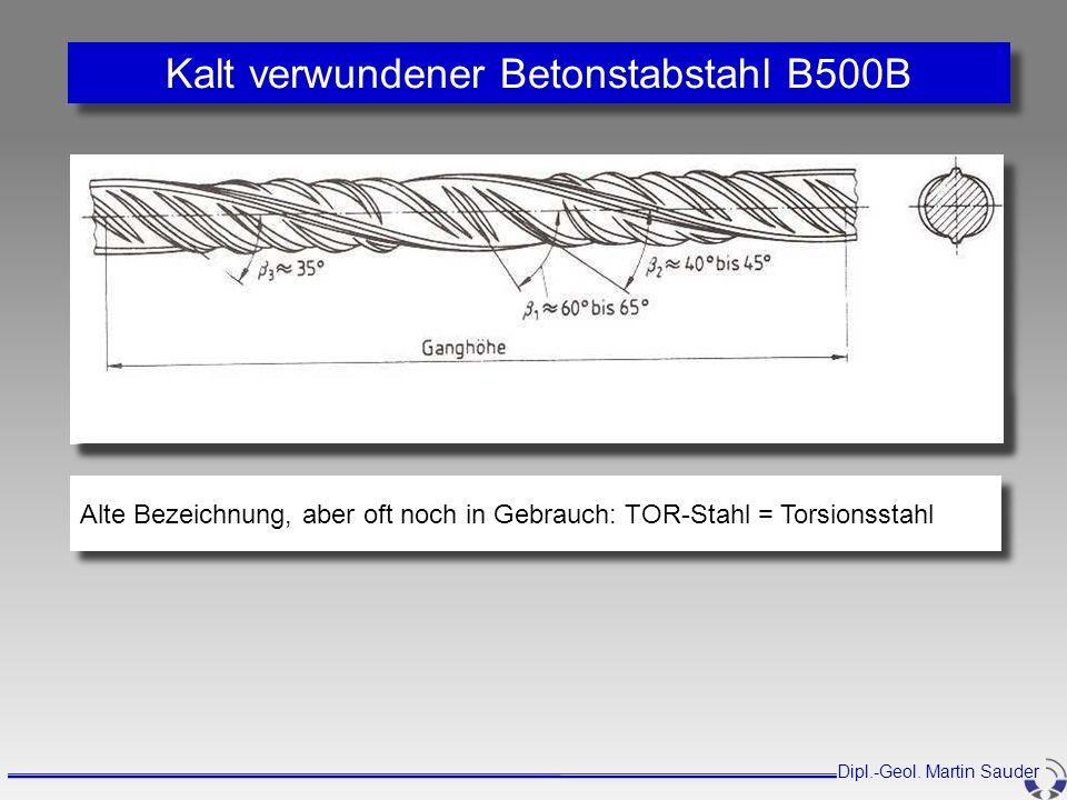 Kalt verwundener Betonstabstahl B500B Dipl.-Geol. Martin Sauder Alte Bezeichnung, aber oft noch in Gebrauch: TOR-Stahl = Torsionsstahl