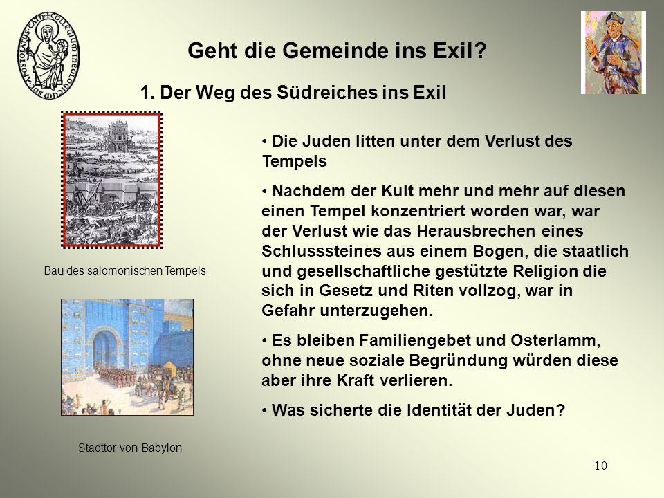 10 Geht die Gemeinde ins Exil? 1. Der Weg des Südreiches ins Exil Bau des salomonischen Tempels Stadttor von Babylon Die Juden litten unter dem Verlus