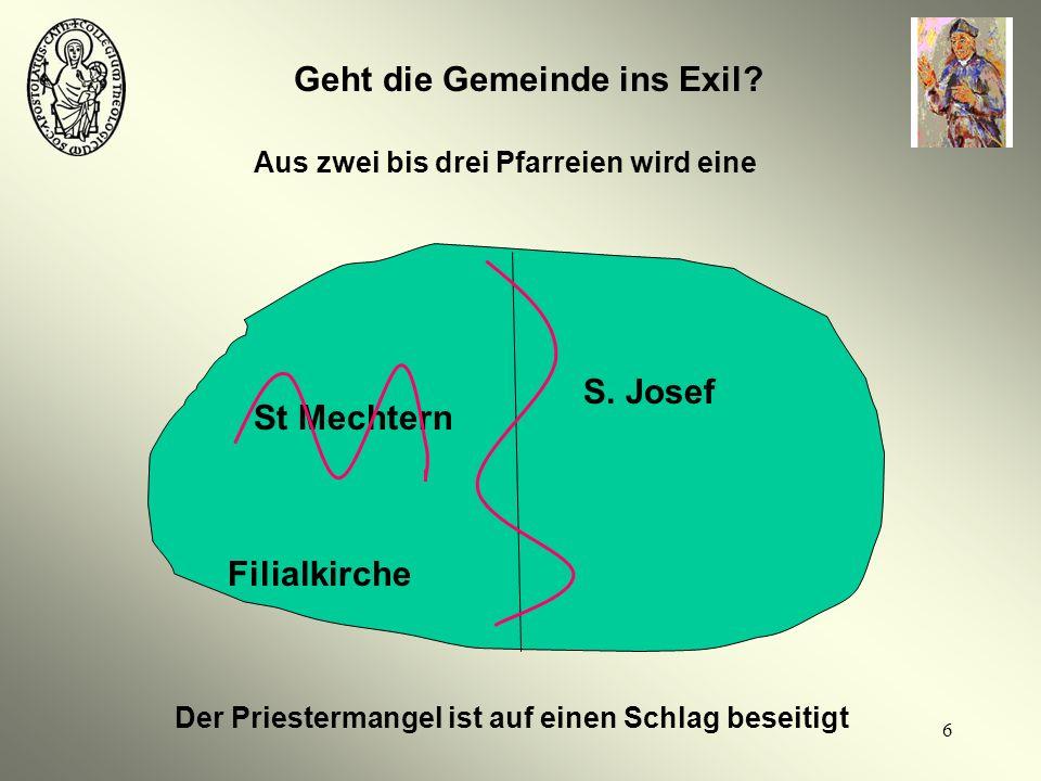 6 Geht die Gemeinde ins Exil? S. Josef St Mechtern Filialkirche Aus zwei bis drei Pfarreien wird eine Der Priestermangel ist auf einen Schlag beseitig