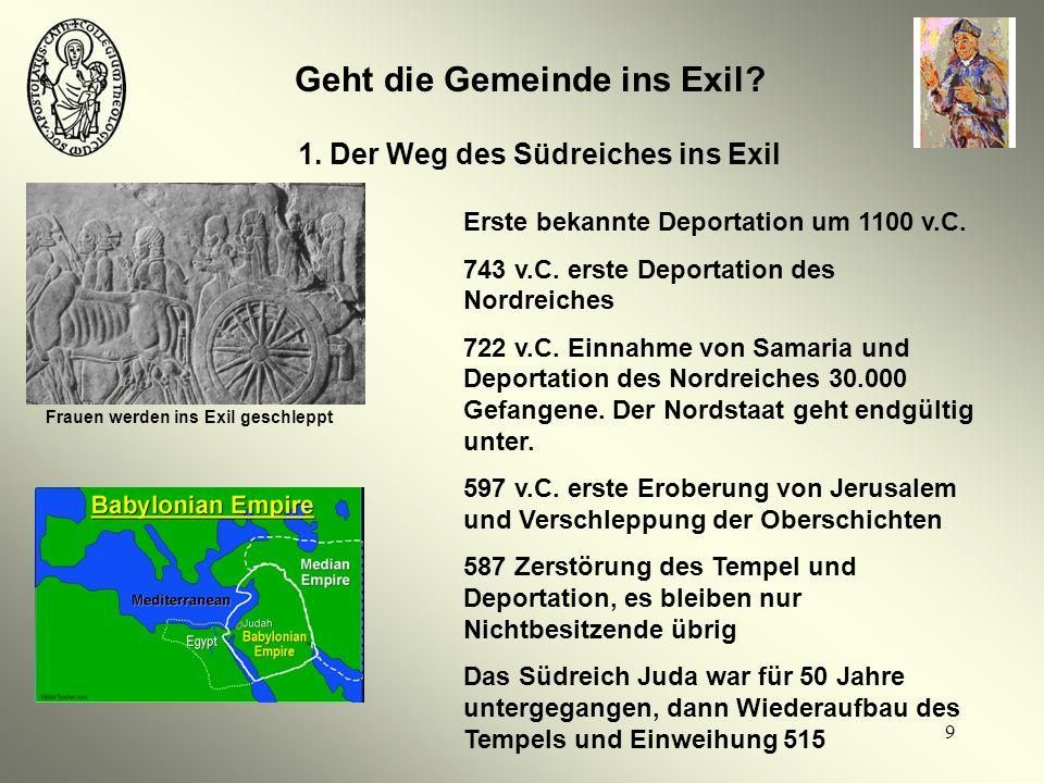 9 Geht die Gemeinde ins Exil? 1. Der Weg des Südreiches ins Exil Frauen werden ins Exil geschleppt Erste bekannte Deportation um 1100 v.C. 743 v.C. er