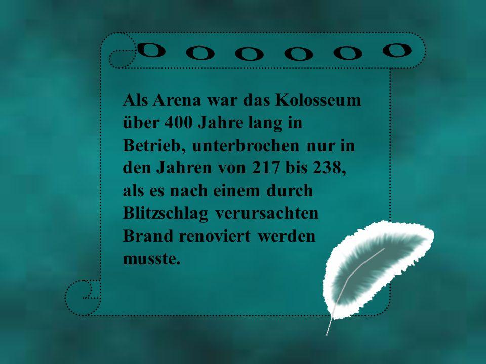 Als Arena war das Kolosseum über 400 Jahre lang in Betrieb, unterbrochen nur in den Jahren von 217 bis 238, als es nach einem durch Blitzschlag verurs