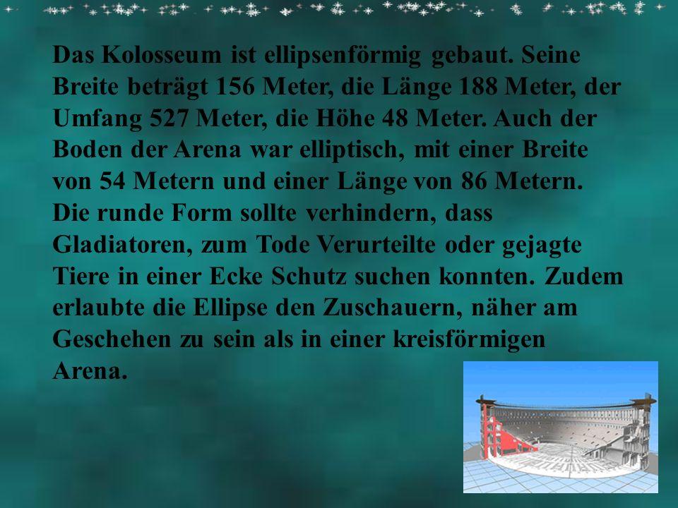 Das Kolosseum ist ellipsenförmig gebaut. Seine Breite beträgt 156 Meter, die Länge 188 Meter, der Umfang 527 Meter, die Höhe 48 Meter. Auch der Boden