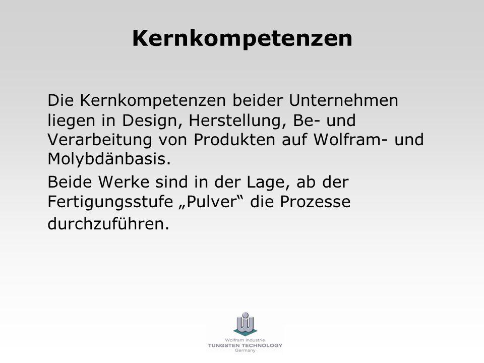 Kernkompetenzen Die Kernkompetenzen beider Unternehmen liegen in Design, Herstellung, Be- und Verarbeitung von Produkten auf Wolfram- und Molybdänbasi