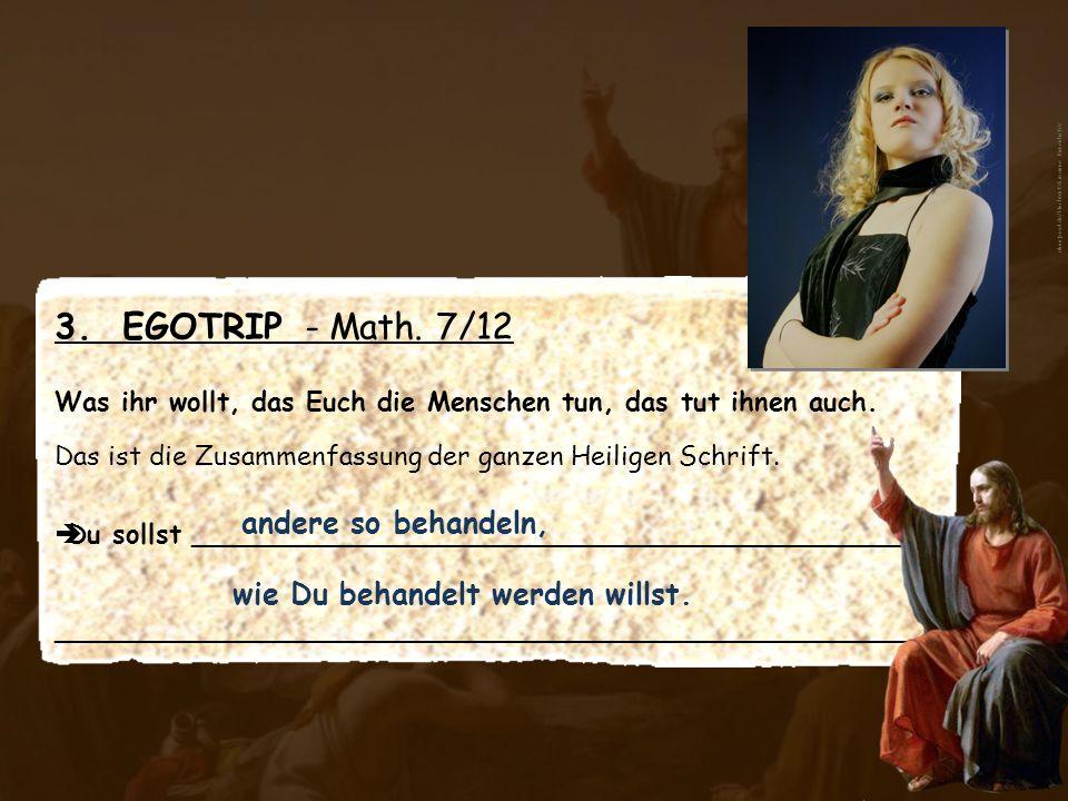 3. EGOTRIP - Math. 7/12 Was ihr wollt, das Euch die Menschen tun, das tut ihnen auch. Das ist die Zusammenfassung der ganzen Heiligen Schrift. Du soll