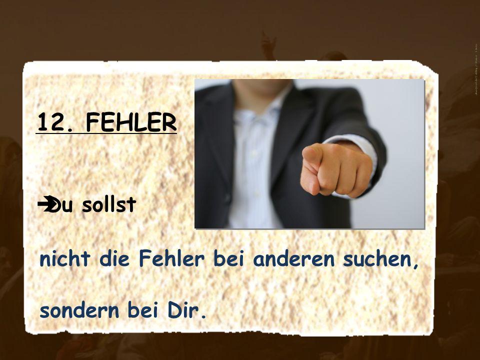 12. FEHLER Du sollst nicht die Fehler bei anderen suchen, sondern bei Dir. aboutpixel.de/Zahltag_2 © Rainer Sturm