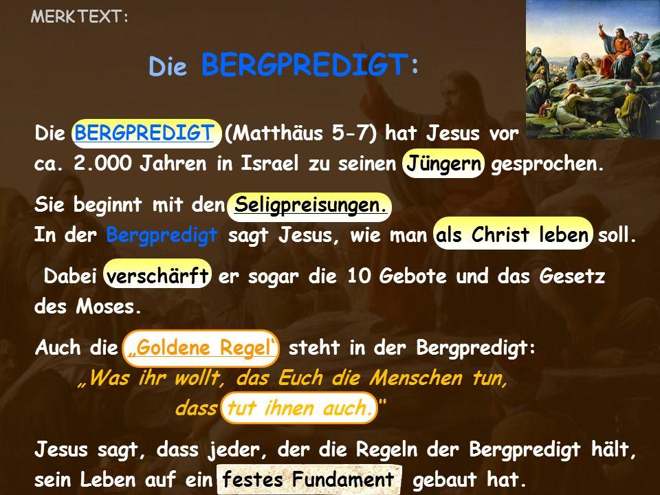 Die BERGPREDIGT: MERK TEXT: Die BERGPREDIGT (Matthäus 5-7) hat Jesus vor ca. 2.000 Jahren in Israel zu seinen Jüngern gesprochen. Sie beginnt mit den