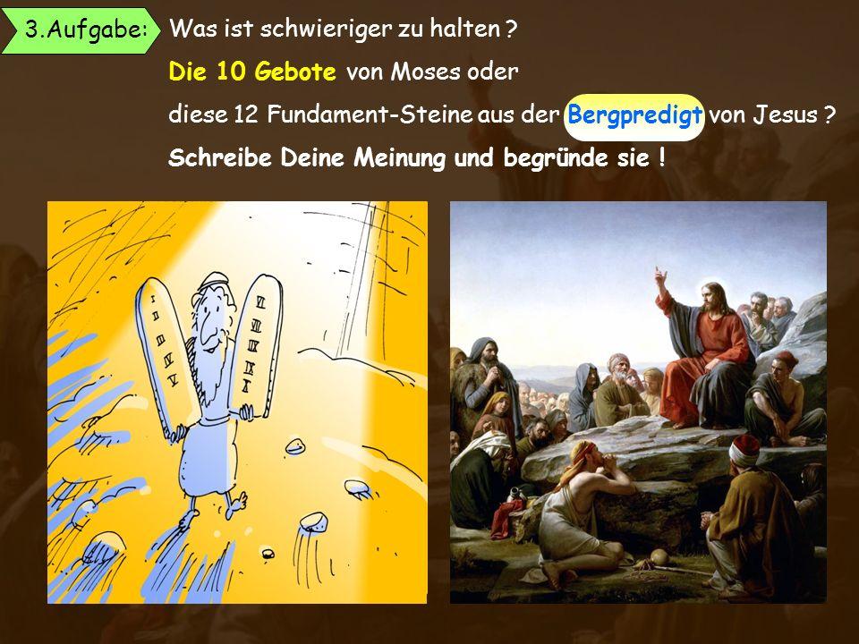 Was ist schwieriger zu halten ? Die 10 Gebote von Moses oder diese 12 Fundament-Steine aus der Bergpredigt von Jesus ? Schreibe Deine Meinung und begr