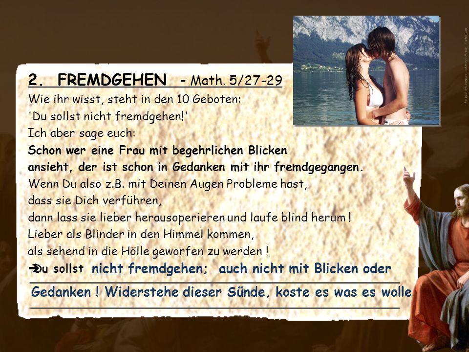 2. FREMDGEHEN – Math. 5/27-29 Wie ihr wisst, steht in den 10 Geboten: 'Du sollst nicht fremdgehen!' Ich aber sage euch: Schon wer eine Frau mit begehr