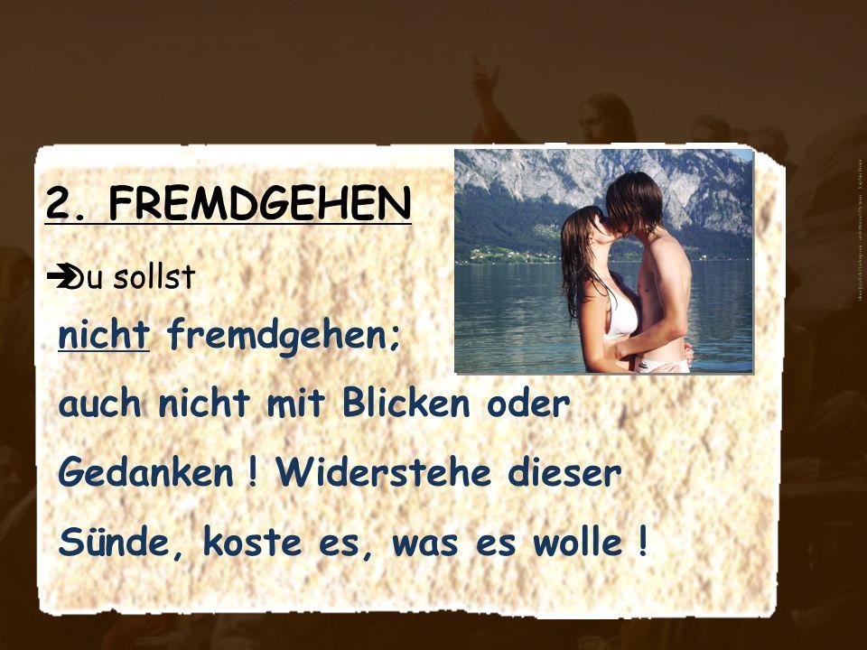 2. FREMDGEHEN Du sollst nicht fremdgehen; auch nicht mit Blicken oder Gedanken ! Widerstehe dieser Sünde, koste es, was es wolle ! aboutpixel.de/Liebe