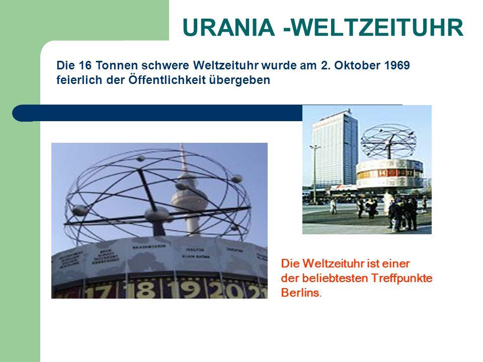 URANIA -WELTZEITUHR Die 16 Tonnen schwere Weltzeituhr wurde am 2. Oktober 1969 feierlich der Öffentlichkeit übergeben Die Weltzeituhr ist einer der be
