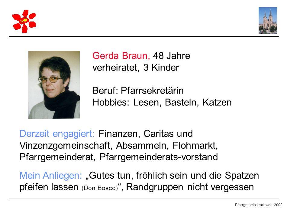 Pfarrgemeinderatswahl 2002 Gerda Braun, 48 Jahre verheiratet, 3 Kinder Beruf: Pfarrsekretärin Hobbies: Lesen, Basteln, Katzen Derzeit engagiert: Finan