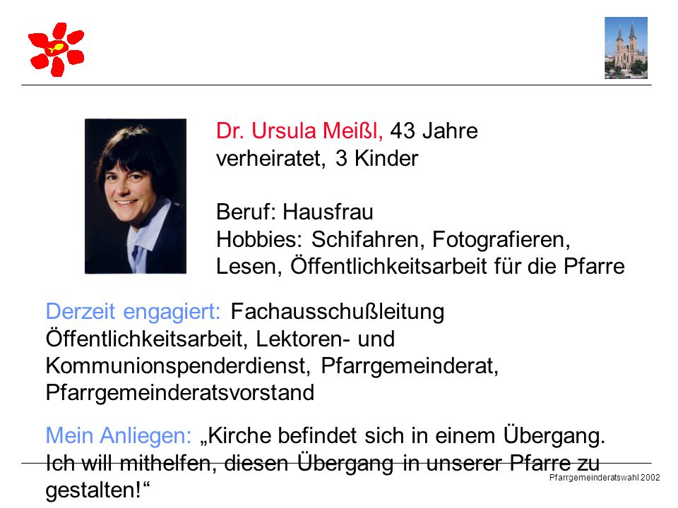 Pfarrgemeinderatswahl 2002 Dr. Ursula Meißl, 43 Jahre verheiratet, 3 Kinder Beruf: Hausfrau Hobbies: Schifahren, Fotografieren, Lesen, Öffentlichkeits