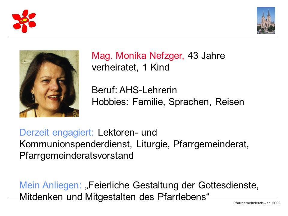 Pfarrgemeinderatswahl 2002 Mag. Monika Nefzger, 43 Jahre verheiratet, 1 Kind Beruf: AHS-Lehrerin Hobbies: Familie, Sprachen, Reisen Derzeit engagiert: