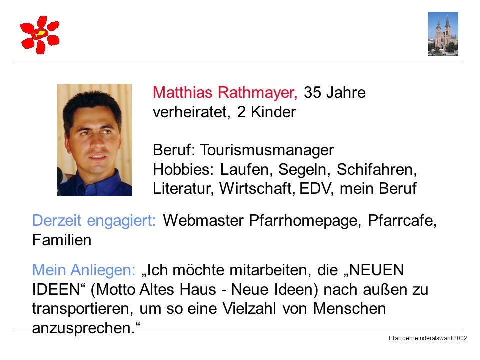 Pfarrgemeinderatswahl 2002 Matthias Rathmayer, 35 Jahre verheiratet, 2 Kinder Beruf: Tourismusmanager Hobbies: Laufen, Segeln, Schifahren, Literatur,