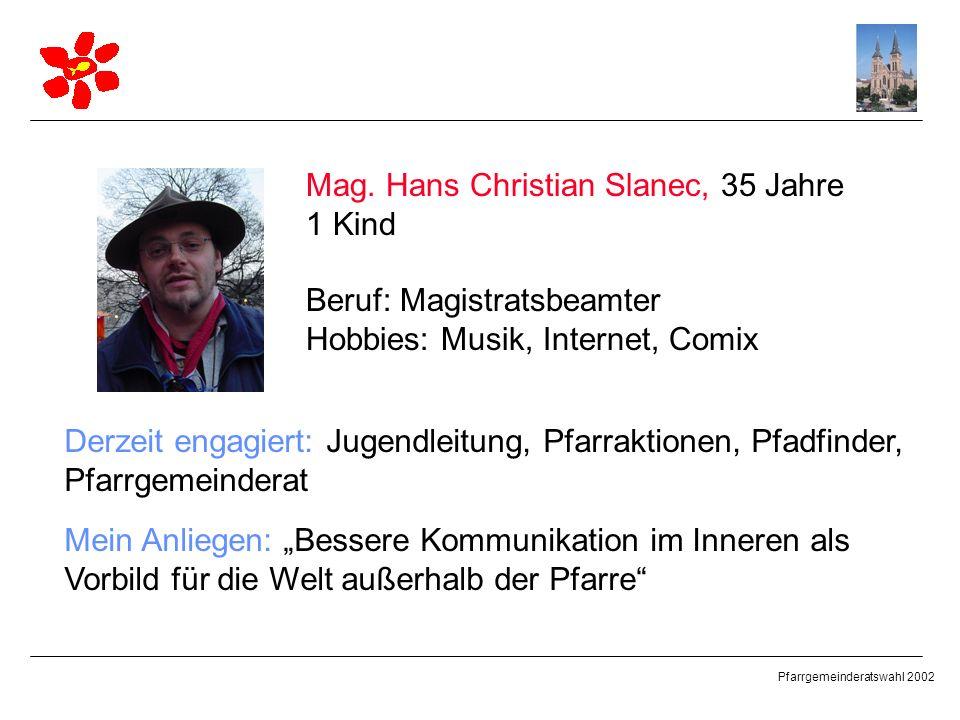Pfarrgemeinderatswahl 2002 Mag. Hans Christian Slanec, 35 Jahre 1 Kind Beruf: Magistratsbeamter Hobbies: Musik, Internet, Comix Derzeit engagiert: Jug