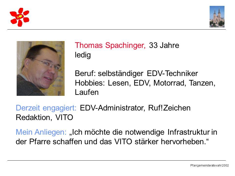 Pfarrgemeinderatswahl 2002 Thomas Spachinger, 33 Jahre ledig Beruf: selbständiger EDV-Techniker Hobbies: Lesen, EDV, Motorrad, Tanzen, Laufen Derzeit