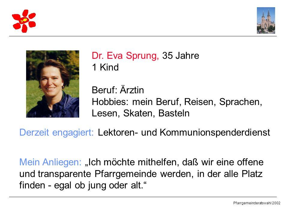 Pfarrgemeinderatswahl 2002 Dr. Eva Sprung, 35 Jahre 1 Kind Beruf: Ärztin Hobbies: mein Beruf, Reisen, Sprachen, Lesen, Skaten, Basteln Derzeit engagie