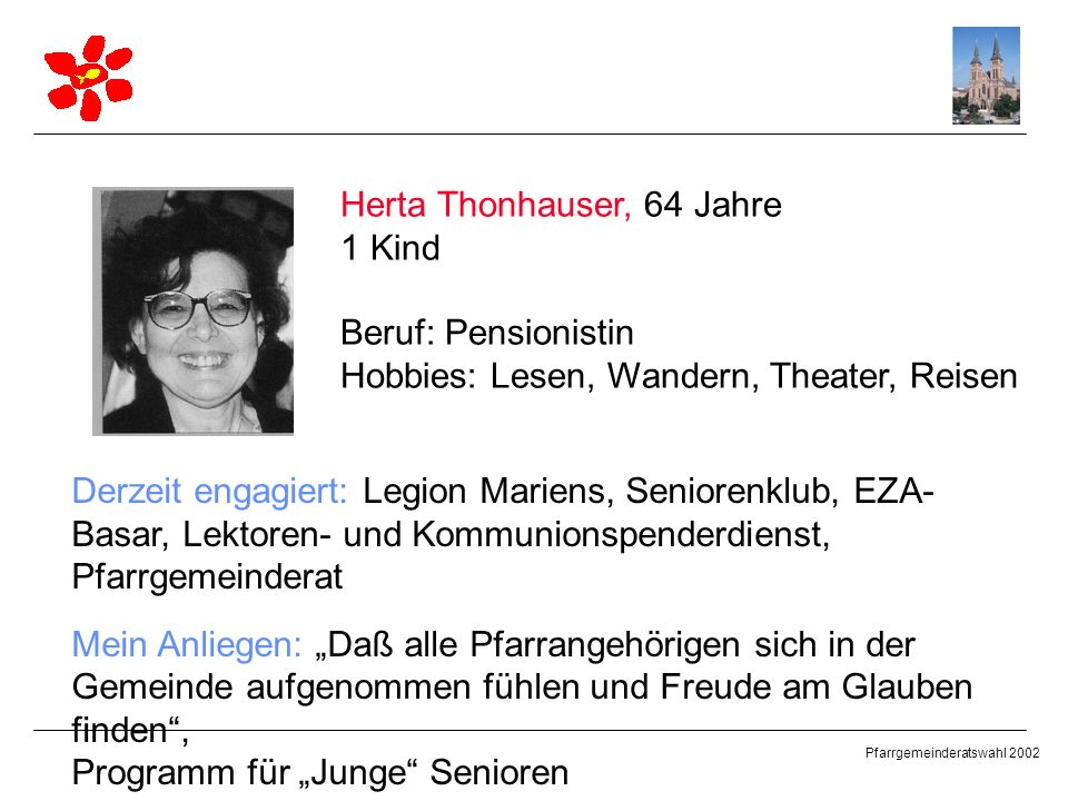 Pfarrgemeinderatswahl 2002 Herta Thonhauser, 64 Jahre 1 Kind Beruf: Pensionistin Hobbies: Lesen, Wandern, Theater, Reisen Derzeit engagiert: Legion Ma