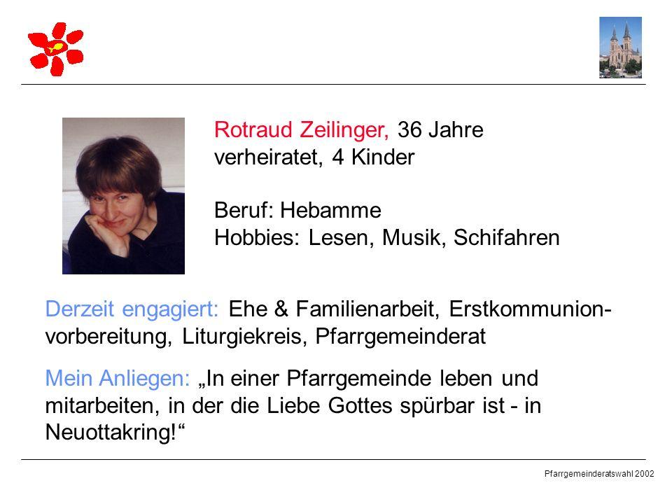 Pfarrgemeinderatswahl 2002 Rotraud Zeilinger, 36 Jahre verheiratet, 4 Kinder Beruf: Hebamme Hobbies: Lesen, Musik, Schifahren Derzeit engagiert: Ehe &