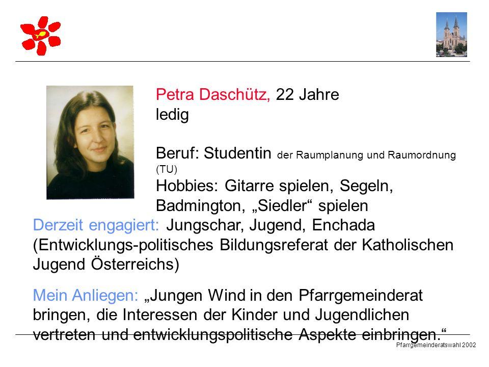 Pfarrgemeinderatswahl 2002 Petra Daschütz, 22 Jahre ledig Beruf: Studentin der Raumplanung und Raumordnung (TU) Hobbies: Gitarre spielen, Segeln, Badm