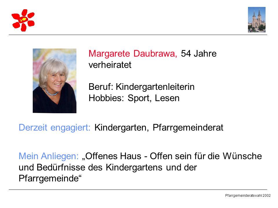 Pfarrgemeinderatswahl 2002 Margarete Daubrawa, 54 Jahre verheiratet Beruf: Kindergartenleiterin Hobbies: Sport, Lesen Derzeit engagiert: Kindergarten,
