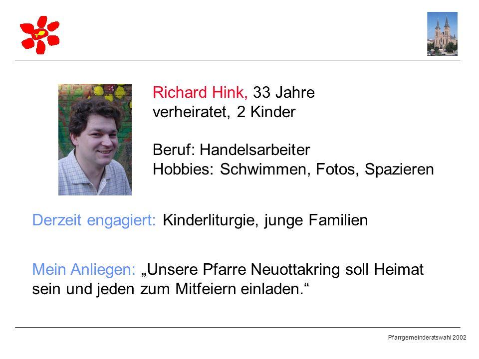 Pfarrgemeinderatswahl 2002 Richard Hink, 33 Jahre verheiratet, 2 Kinder Beruf: Handelsarbeiter Hobbies: Schwimmen, Fotos, Spazieren Derzeit engagiert: