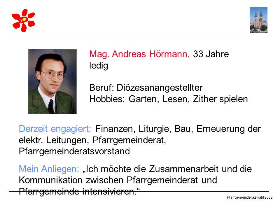 Pfarrgemeinderatswahl 2002 Mag. Andreas Hörmann, 33 Jahre ledig Beruf: Diözesanangestellter Hobbies: Garten, Lesen, Zither spielen Derzeit engagiert: