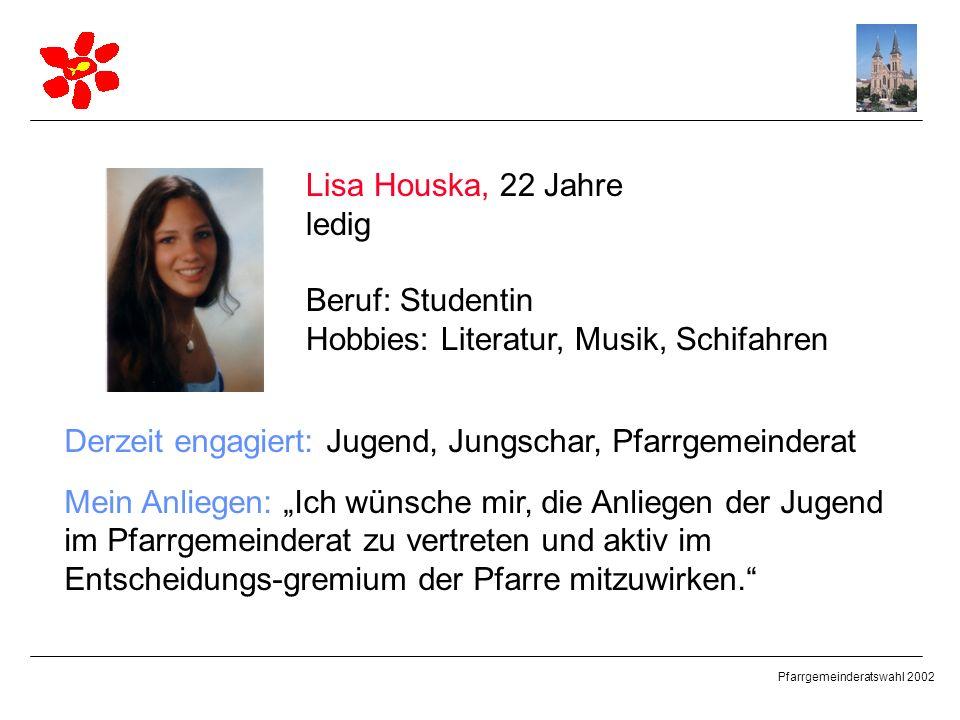 Pfarrgemeinderatswahl 2002 Lisa Houska, 22 Jahre ledig Beruf: Studentin Hobbies: Literatur, Musik, Schifahren Derzeit engagiert: Jugend, Jungschar, Pf