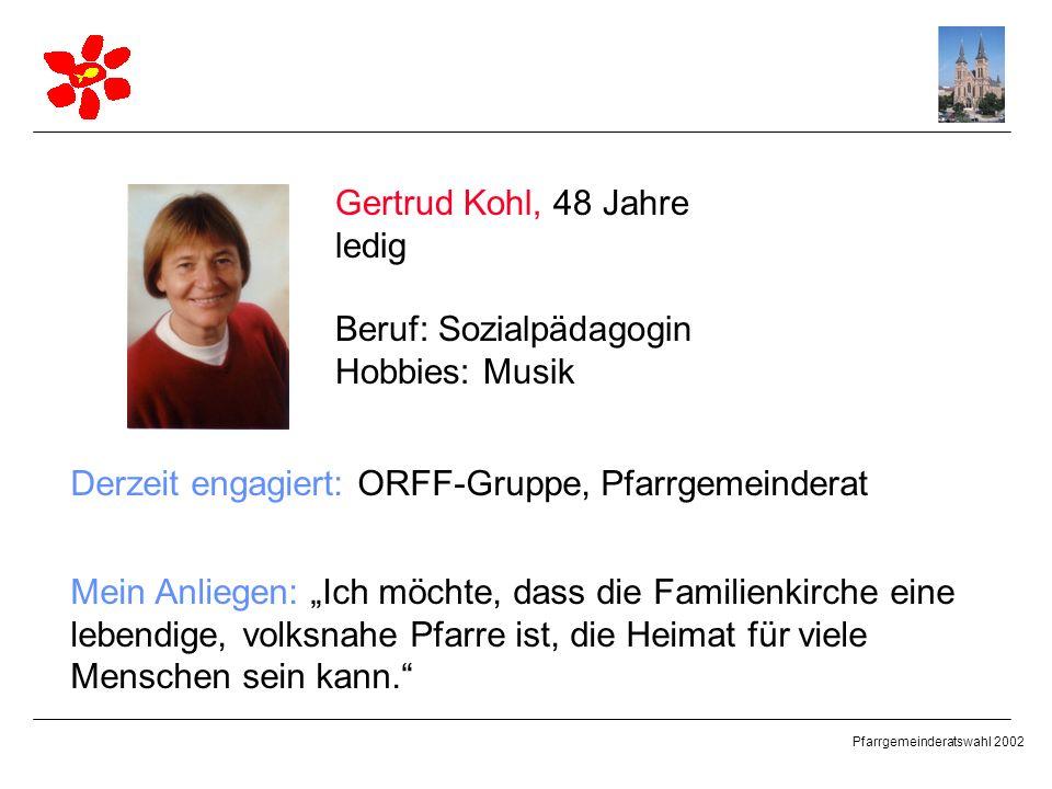 Pfarrgemeinderatswahl 2002 Gertrud Kohl, 48 Jahre ledig Beruf: Sozialpädagogin Hobbies: Musik Derzeit engagiert: ORFF-Gruppe, Pfarrgemeinderat Mein An
