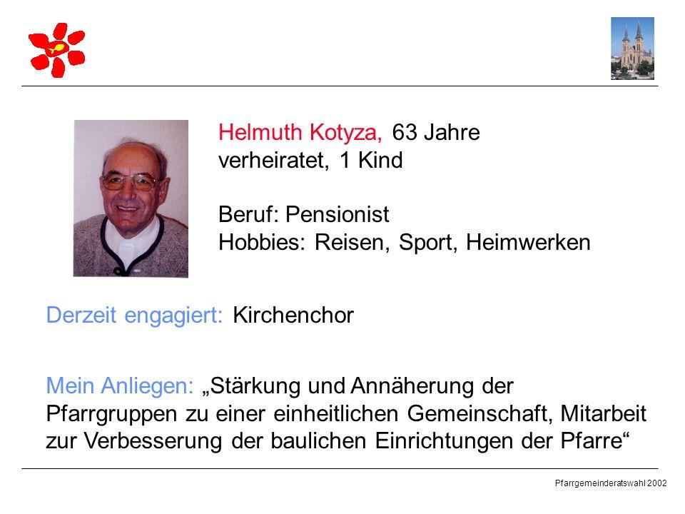 Pfarrgemeinderatswahl 2002 Helmuth Kotyza, 63 Jahre verheiratet, 1 Kind Beruf: Pensionist Hobbies: Reisen, Sport, Heimwerken Derzeit engagiert: Kirche