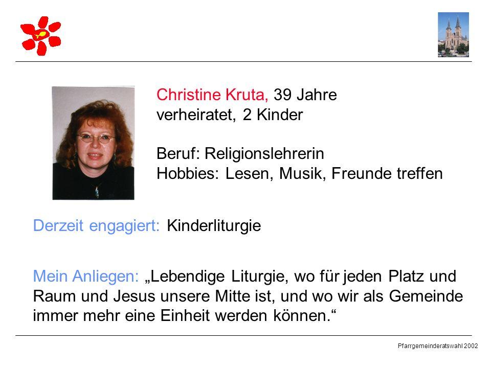 Pfarrgemeinderatswahl 2002 Christine Kruta, 39 Jahre verheiratet, 2 Kinder Beruf: Religionslehrerin Hobbies: Lesen, Musik, Freunde treffen Derzeit eng