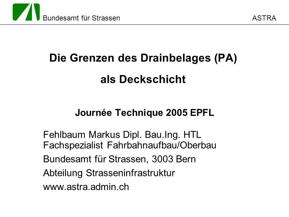 ASTRA Bundesamt für Strassen Die Grenzen des Drainbelages (PA) als Deckschicht Journée Technique 2005 EPFL Fehlbaum Markus Dipl. Bau.Ing. HTL Fachspez