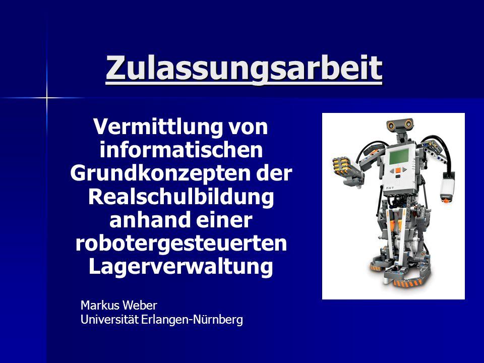 Zulassungsarbeit Vermittlung von informatischen Grundkonzepten der Realschulbildung anhand einer robotergesteuerten Lagerverwaltung Markus Weber Unive