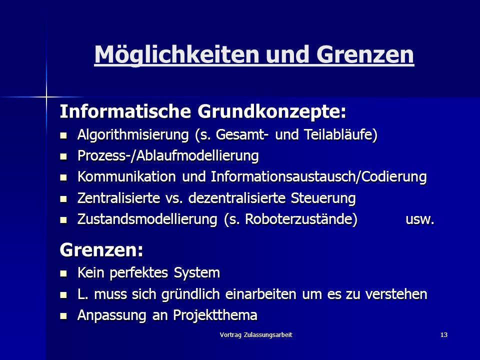 Vortrag Zulassungsarbeit13 Möglichkeiten und Grenzen Informatische Grundkonzepte: Algorithmisierung (s. Gesamt- und Teilabläufe) Algorithmisierung (s.